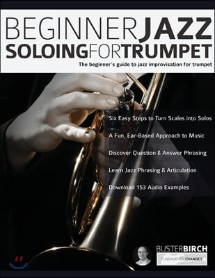 Beginner Jazz Soloing For Trumpet: The Beginner's Guide To Jazz Improvisation For Trumpet