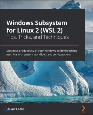 Windows Subsystem for Linux 2 (WSL 2) Tips, Tricks, and Techniques: Maximise productivity of your Windows 10 development machine with custom workflows