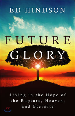 Future Glory: Living in the Hope of the Rapture, Heaven, and Eternity