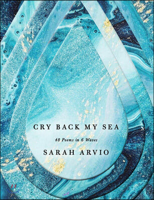 Cry Back My Sea: 48 Poems in 6 Waves