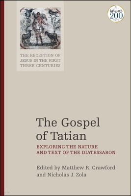 The Gospel of Tatian: Exploring the Nature and Text of the Diatessaron