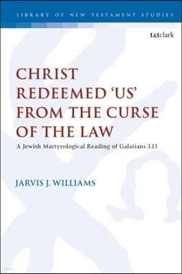 Christ Redeemed 'Us' from the Curse of the Law: A Jewish Martyrological Reading of Galatians 3.13