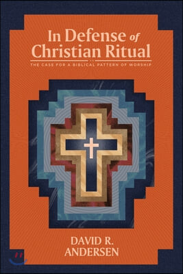 In Defense of Christian Ritual: The Case for a Biblical Pattern of Worship
