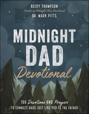 Midnight Dad Devotional: 100 Devotions and Prayers to Connect Dads Just Like You to the Father