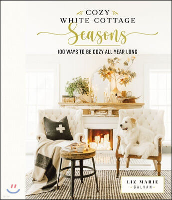 Cozy White Cottage Seasons: 100 Ways to Be Cozy All Year Long