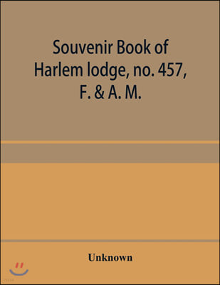 Souvenir book of Harlem lodge, no. 457, F. & A. M. Published in commemoration of its two-thousandth communication in connection with an entertainment and reception at the Harlem casino, 12th street an