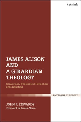 James Alison and a Girardian Theology: Conversion, Theological Reflection, and Induction