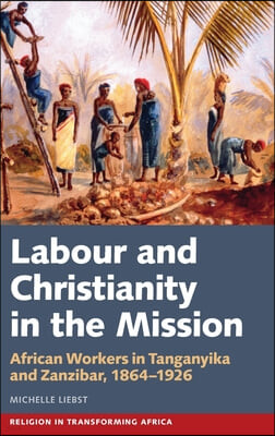 Labour & Christianity in the Mission: African Workers in Tanganyika and Zanzibar, 1864-1926