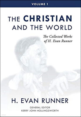 The Collected Works of H. Evan Runner, Vol. 1: The Christian and the World