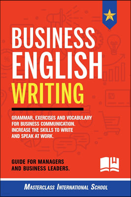 Business English Writing: Grammar, exercises and vocabulary for business communication. Increase the skills to write and speak at work. Guide fo