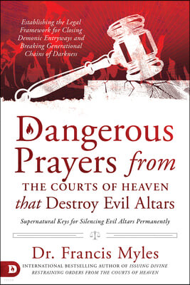 Dangerous Prayers from the Courts of Heaven That Destroy Evil Altars: Establishing the Legal Framework for Closing Demonic Entryways and Breaking Gene