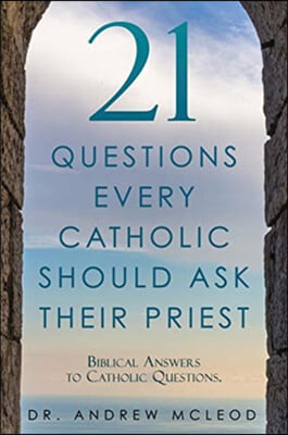 21 Questions Every Catholic Should Ask Their Priest: Biblical Answers to Catholic Questions.