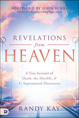 Revelations from Heaven: A True Account of Death, the Afterlife, and 31 Supernatural Discoveries