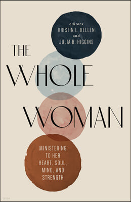The Whole Woman: Ministering to Her Heart, Soul, Mind, and Strength