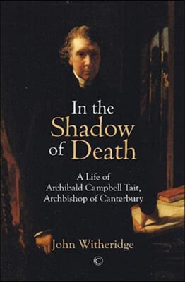 In the Shadow of Death: Archibald Campbell Tait, Archbishop of Canterbury