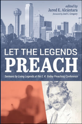 Let the Legends Preach: Sermons by Living Legends at the E. K. Bailey Preaching Conference