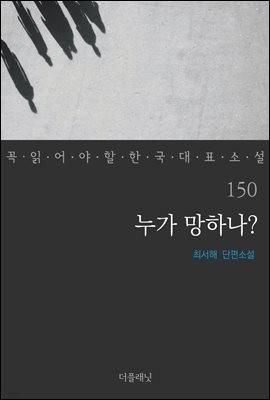 [대여] 누가 망하나? - 꼭 읽어야 할 한국 대표 소설 150