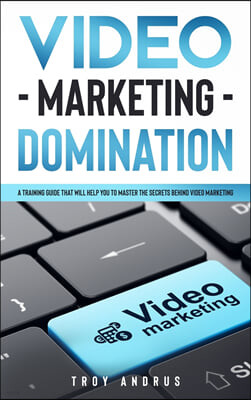 Video Marketing Domination: A Training Guide That Will Help You to Master the Secrets Behind Video Marketing