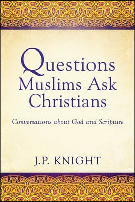Questions Muslims Ask Christians about God and Scripture: A Conversation