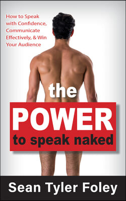 The Power to Speak Naked: How to Speak with Confidence, Communicate Effectively, and Win Your Audience