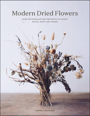 Modern Dried Flowers: Over 20 Everlasting Projects to Craft, Style, Keep and Share