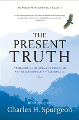 The Present Truth: A Collection of Sermons Preached at the Metropolitan Tabernacle