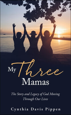 My Three Mamas: The Story and Legacy of God Moving Through Our Lives