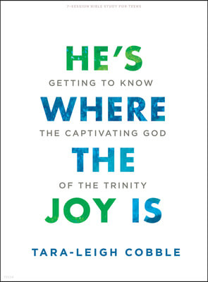 He's Where the Joy Is - Teen Bible Study Book: Getting to Know the Captivating God of the Trinity