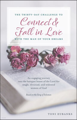 The Thirty-Day Challenge to Connect & Fall in Love with the Man of Your Dreams: An engaging journey into the banquet house of the Lord for single, div