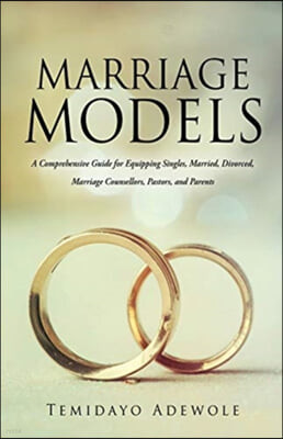 Marriage Models: A Comprehensive Guide for Equipping Singles, Married, Divorced, Marriage Counsellors, Pastors, and Parents