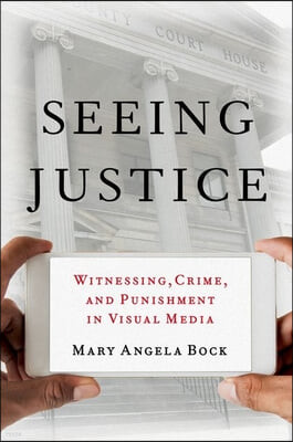 Seeing Justice: Witnessing, Crime and Punishment in Visual Media