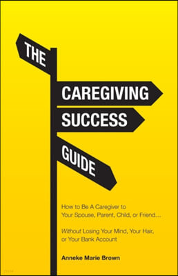 The Caregiving Success Guide: How to Be A Caregiver to Your Spouse, Parent, Child, or Friend... Without Losing Your Mind, Your Hair, or Your Bank Ac