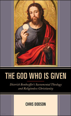 The God Who Is Given: Dietrich Bonhoeffer's Sacramental Theology and Religionless Christianity