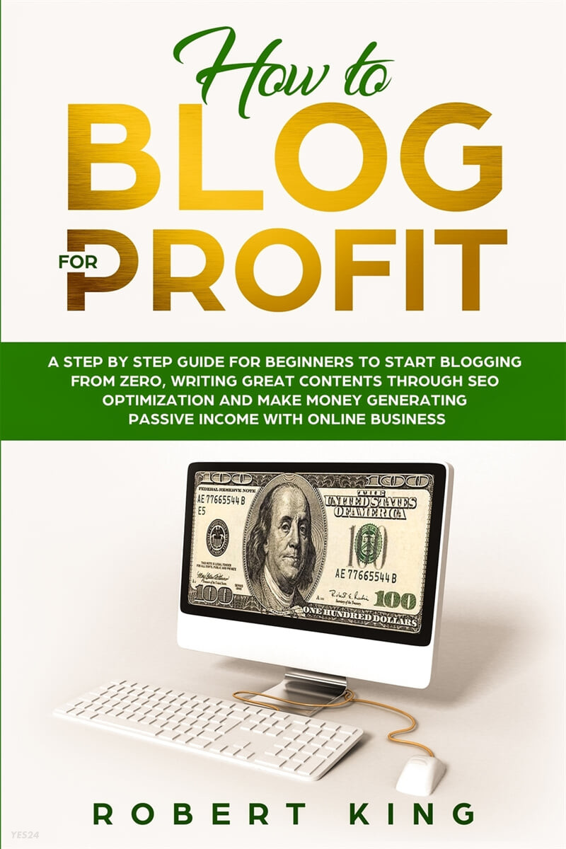 How to Blog for Profit: A Step by Step Guide for Beginners to Start Blogging from Zero, Writing Great Contents through SEO Optimization and Ma