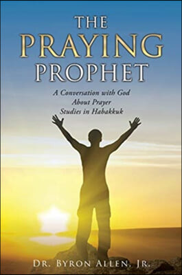 The Praying Prophet: A Conversation with God About Prayer Studies in Habakkuk