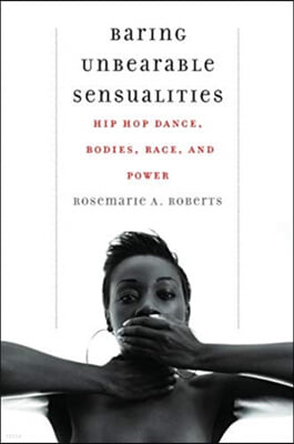 Baring Unbearable Sensualities: Hip Hop Dance, Bodies, Race, and Power