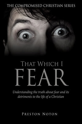 That Which I Fear: Understanding the truth about fear and its detriments to the life of a Christian
