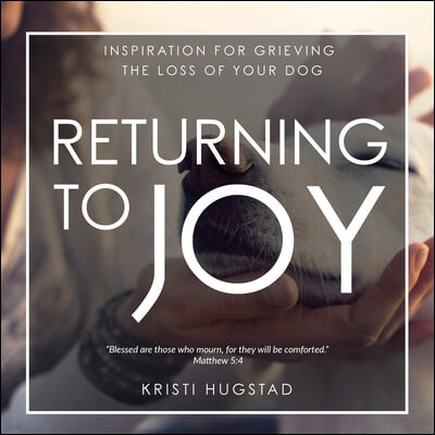 Returning to Joy: Inspiration for Grieving the Loss of Your Dog