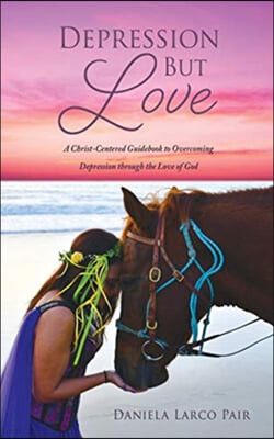 Depression But Love: A Christ-Centered Guidebook to Overcoming Depression through the Love of God