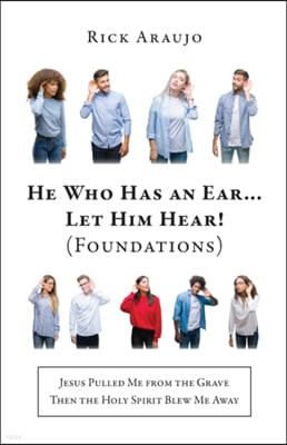 He Who Has an Ear... Let Him Hear! (Foundations): Jesus Pulled Me from the Grave Then the Holy Spirit Blew Me Away