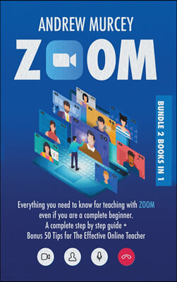 Zoom: Bundle 2 books in 1. Everything You Need to Know for Teaching with Zoom Even if You Are a Complete Beginner. A Complet