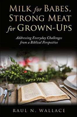 Milk for Babes, Strong Meat for Grown-Ups: Addressing Everyday Challenges from a Biblical Perspective