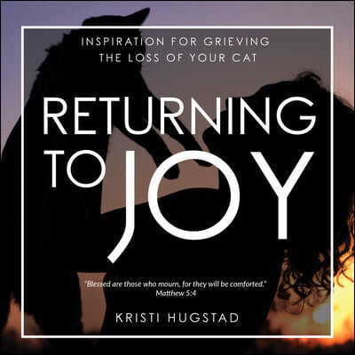 Returning to Joy: Inspiration for Grieving the Loss of Your Cat