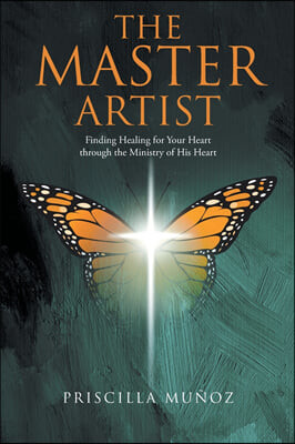 The Master Artist: Finding Healing for Your Heart Through the Ministry of His Heart
