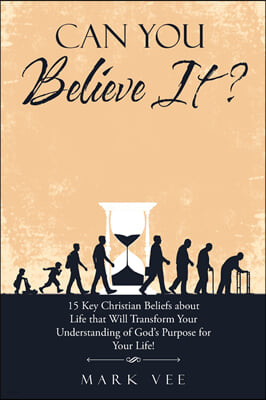 Can You Believe It?: 15 Key Christian Beliefs About Life That Will Transform Your Understanding of God's Purpose for Your Life!