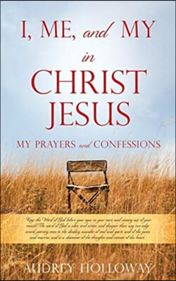 I, Me, and My in Christ Jesus: MY PRAYERS AND CONFESSIONS Keep the Word of God before your eyes, in your ears, and coming out of your mouth! The word