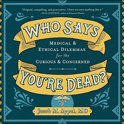 Who Says You're Dead? Lib/E: Medical & Ethical Dilemmas for the Curious & Concerned