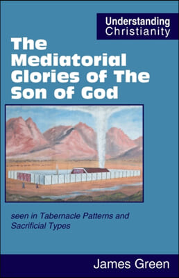 The Mediatorial Glories of The Son of God: seen in Tabernacle Patterns and Sacrificial Types