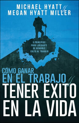 Como Ganar En El Trabajo Y Tener Exito En La Vida: 5 Principios Para Liberarte de Rendirle Culto Al Trabajo (Spanish Language Edition, Win at Work and