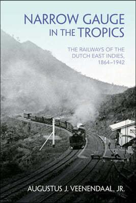 Narrow Gauge in the Tropics: The Railways of the Dutch East Indies, 1864-1942